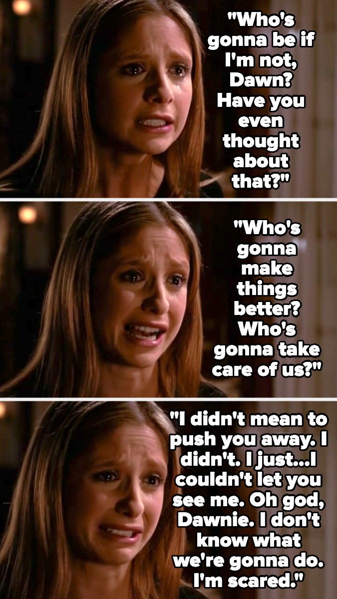 Buffy asking who will take care of them if not her, and saying she couldn't let Dawn see her upset