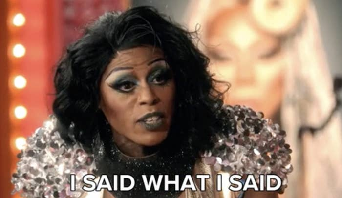"""a queen on RuPaul's Drag Race saying, """"I said what I said"""""""
