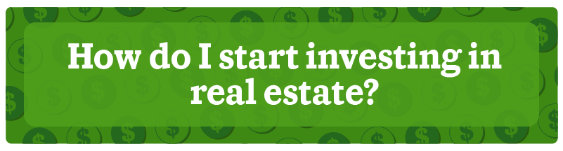 How do I start investing in real estate?