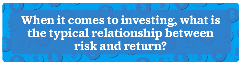When it comes to investing, what is the typical relationship between risk and return?