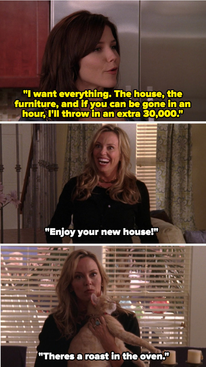 Brooke says she wants the house, furniture, and everything else in it, and if she can be gone in an hour, she'll pay an extra $30,000. The woman takes her cat, says there's a roast in the oven, then goes