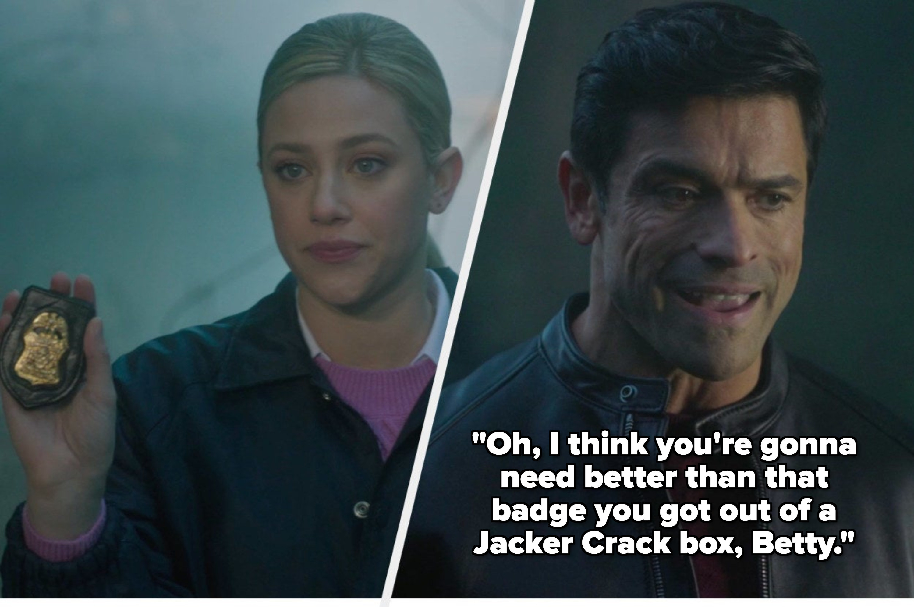 """Betty flashing her badge side by side with Hiram saying """"Oh i think you're gonna need better than that badge you got out of a Jacker Crack box, Betty"""""""