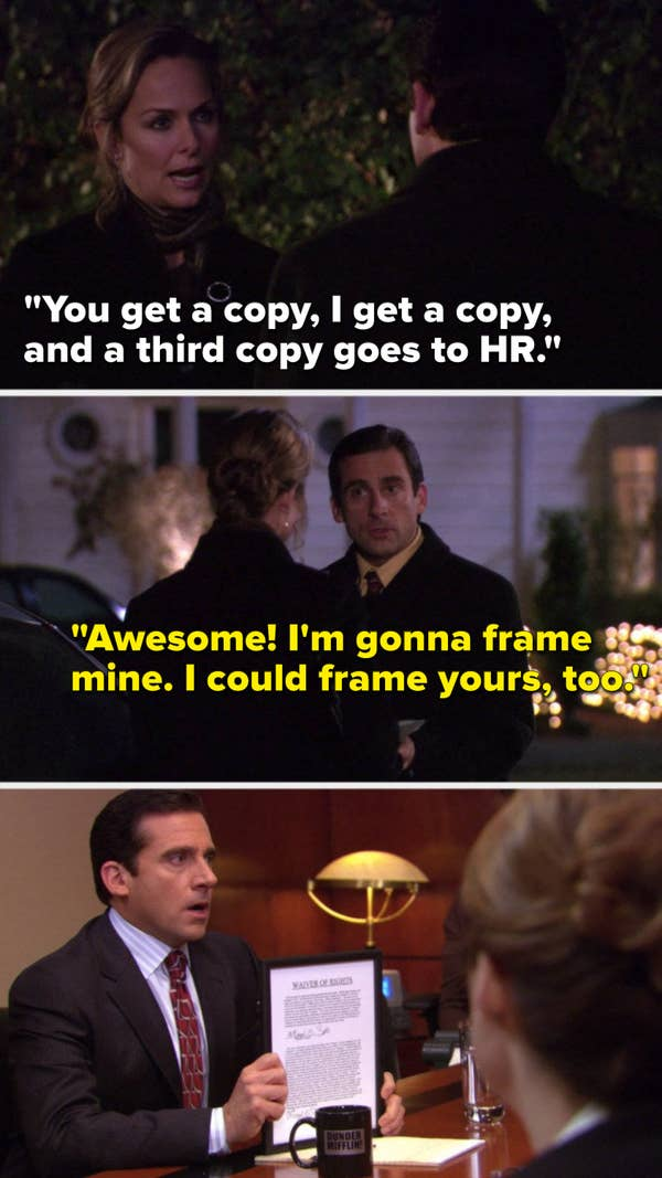 "Jan says, ""You get a copy, I get a copy, and a third copy goes to HR,"" Michael says, ""Awesome, I'm gonna frame mine, I could frame yours, too"" and later we see Michael's framed contract"