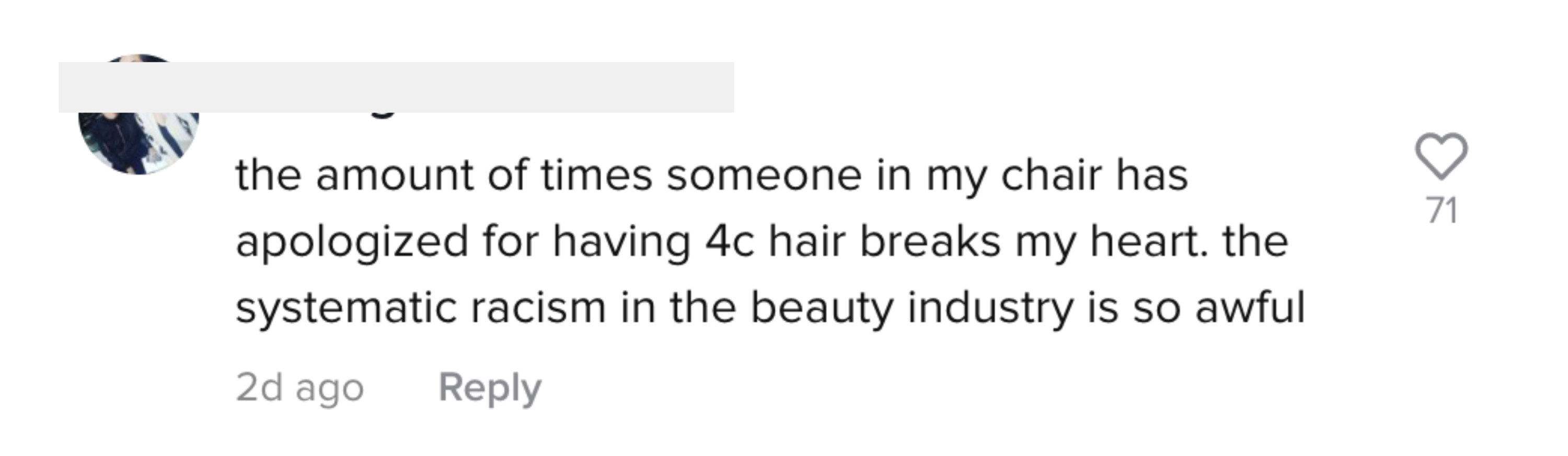 """One TikTok user wrote, """"the amount of times someone in my chair has apologized for having 4c hair breaks my heart. the systemic racism in the beauty industry is so awful"""""""