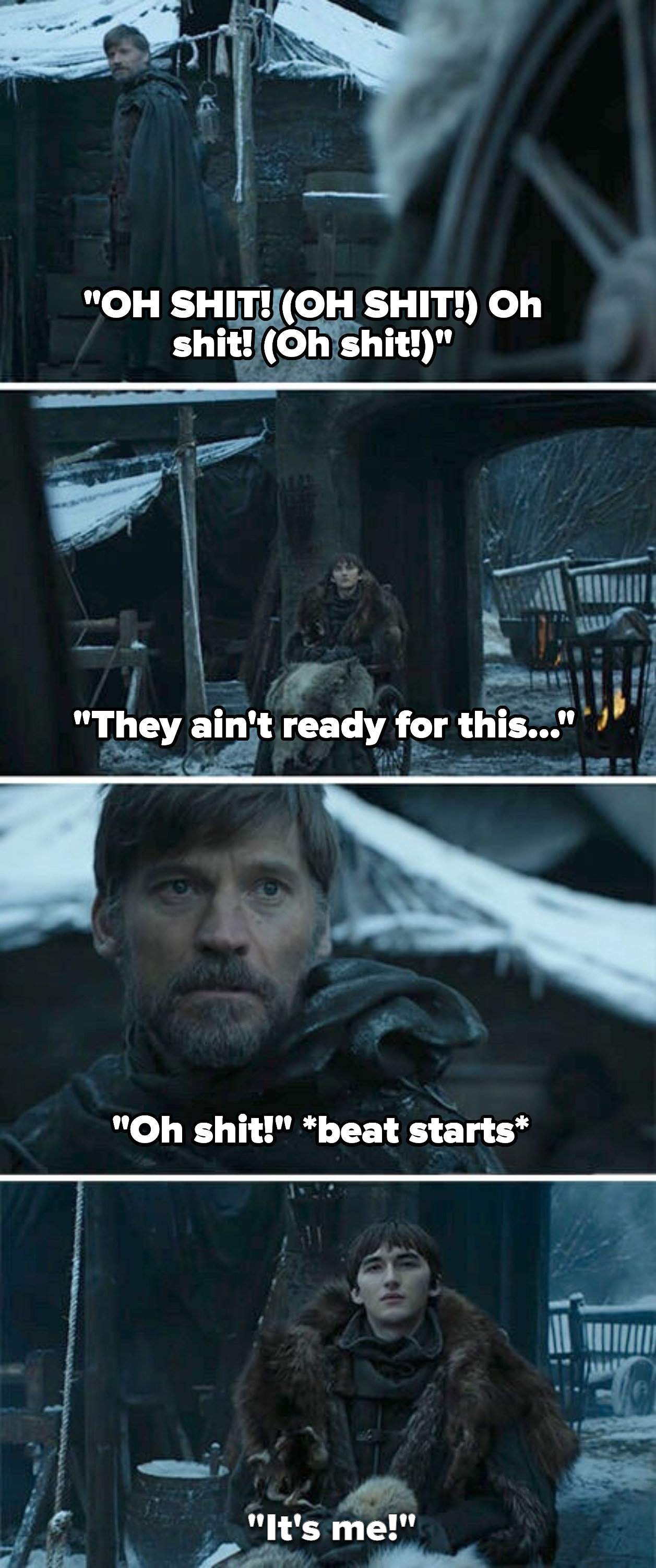 """""""OH SHIT!"""" starts repeating over and over as the song starts/Jaime sees Bran, then the song goes into """"They ain't ready for this"""" and """"It's me"""""""