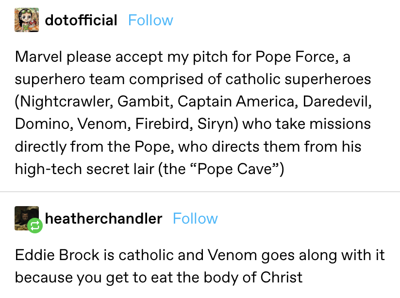 """""""Marvel please accept my pitch for Pope Force, a superhero team comprised of catholic superheroes (Nightcrawler, Gambit, Captain America, Daredevil, Domino, Venom, Firebird, Siryn) who take missions directly from the Pope"""""""