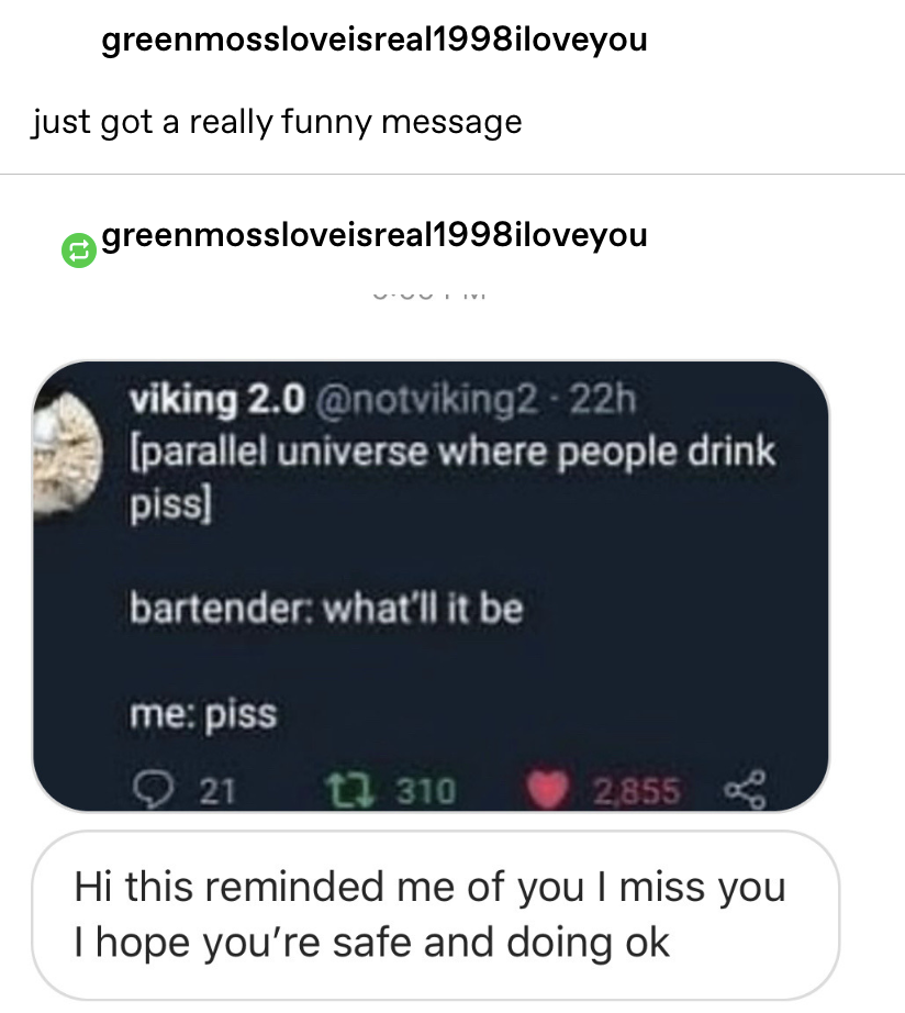 """""""just got a really funny message"""" and the message is a screenshot of a tweet where someone orders piss at the bar and then the message """"hi this reminded me of you I miss you I hope you're safe and doing ok"""""""