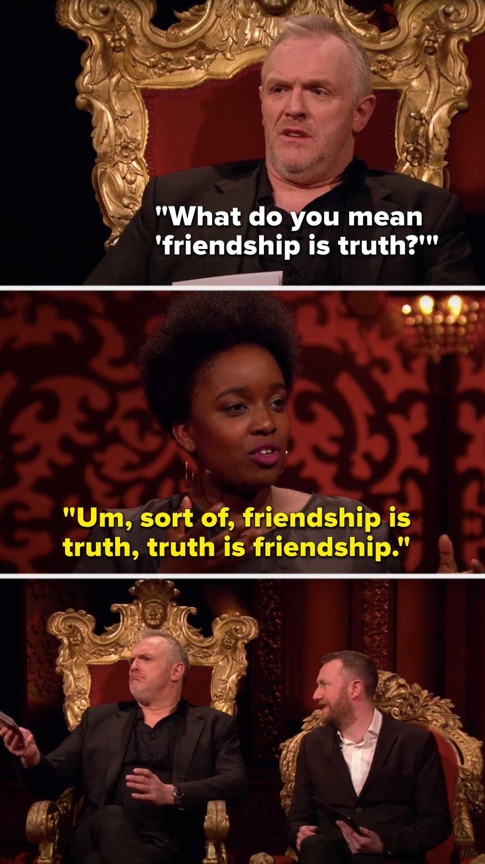 """Greg says, """"What do you mean 'friendship is truth,'"""" and Lolly Adefope says, """"Um, sort of, friendship is truth, truth is friendship"""""""
