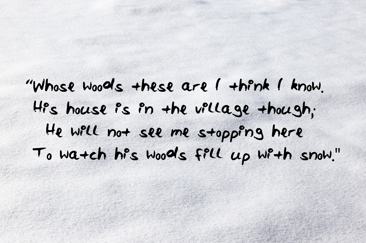 Whose woods these are I think I know His house is in the village though He will not see me stopping here To watch his woods fill up with snow