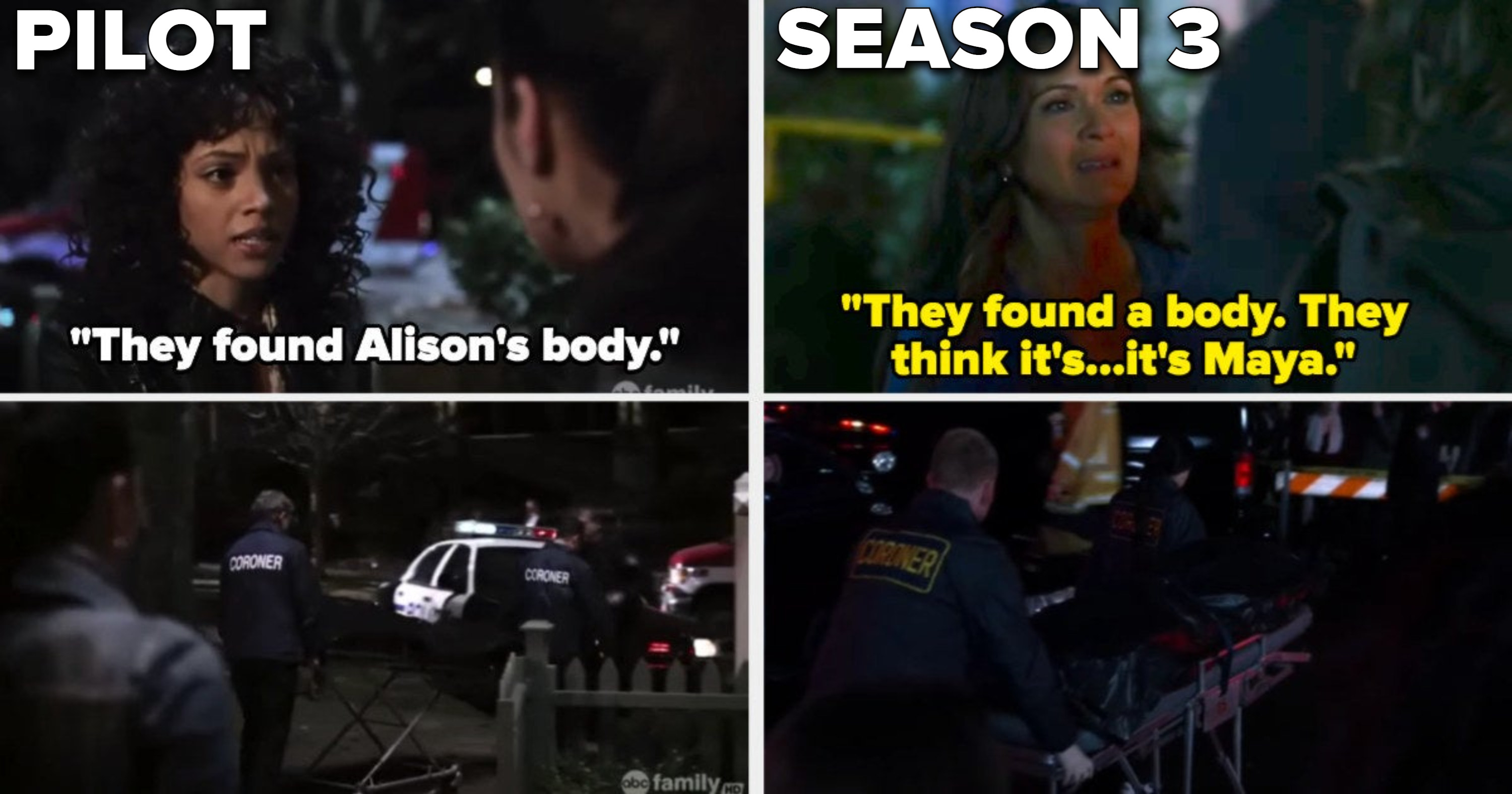 In the pilot, Maya tells Emily they found Alison's body and she sees the coroners dragging it away, and the same happens in Season 3 but it's Emily's mom saying they found Maya's body