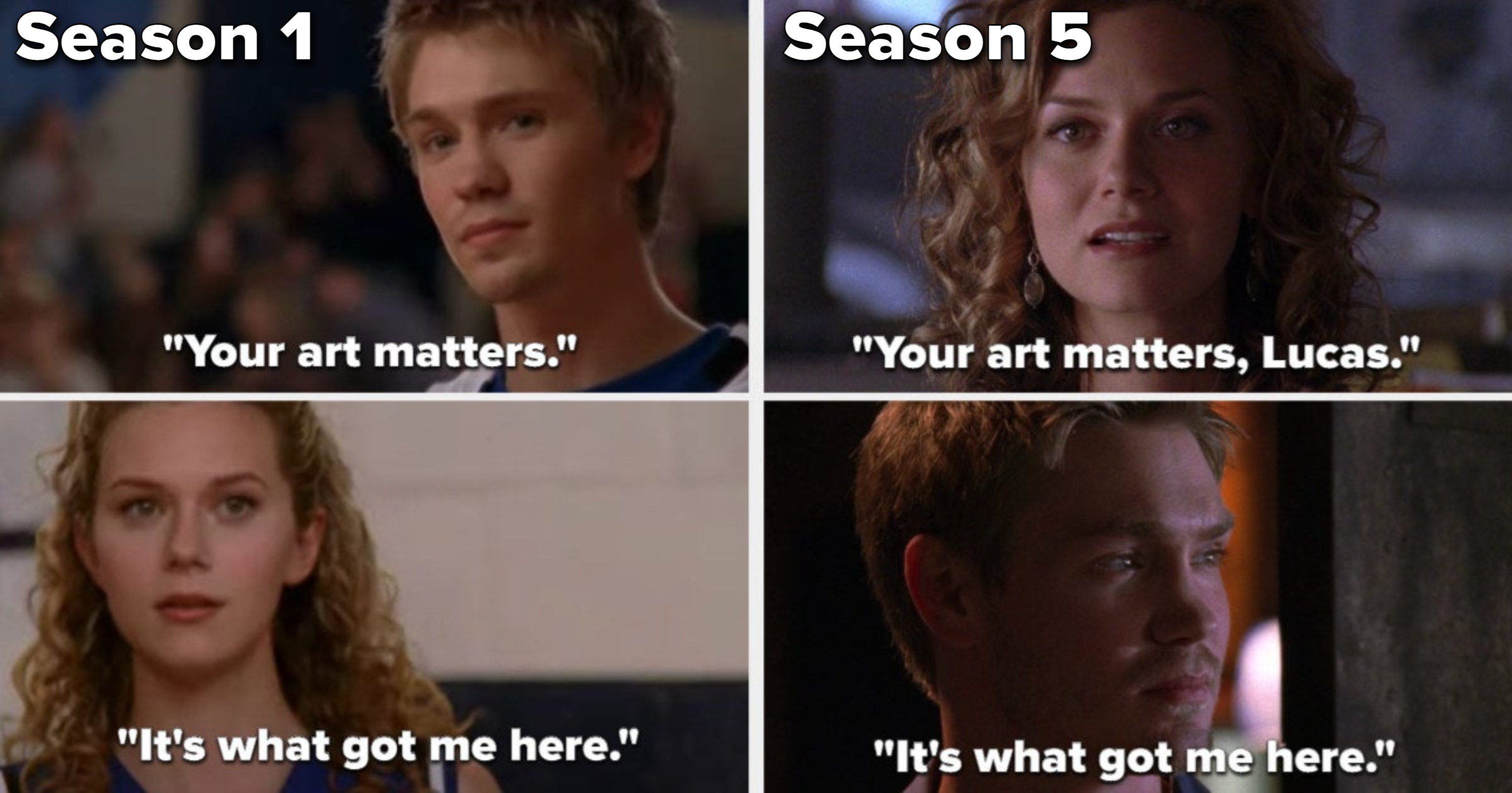 Lucas tells Peyton her art matters and it's what got him there at a game in Season 1, and in Season 5, Peyton says the same to Lucas at TRIC