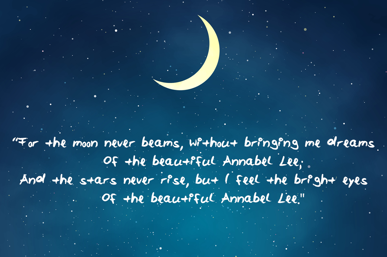 For the moon never beams without bringing me dreams Of the beautiful Annabel Lee And the stars never rise but I feel the bright eyes Of the beautiful Annabel Lee