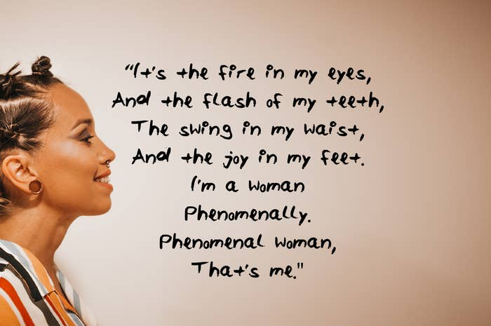 It's the fire in my eyes And the flash of my teeth The swing in my waist And the joy in my feet I'm a woman Phenomenally Phenomenal woman That's me
