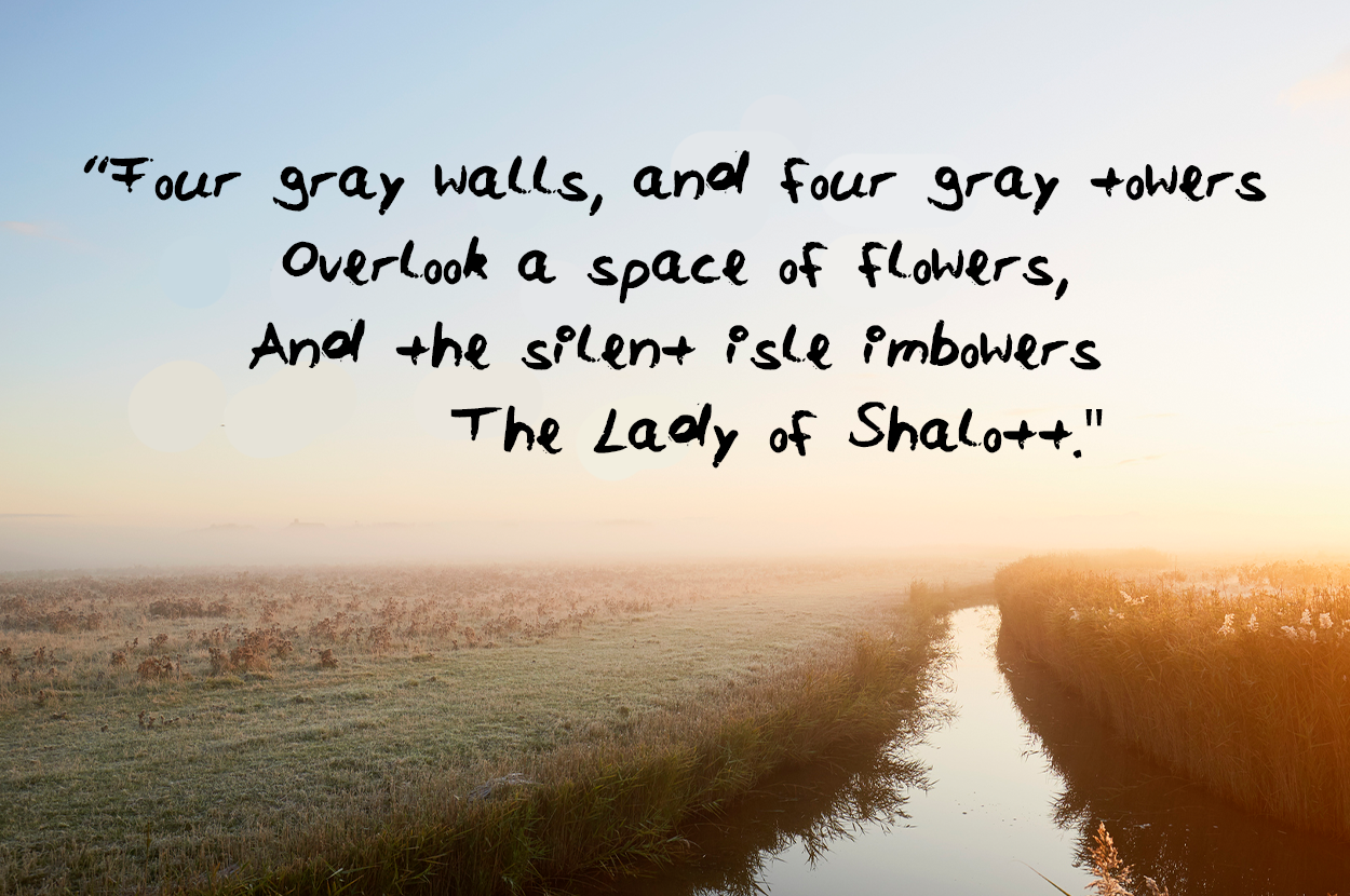 Four gray walls and four gray towers Overlook a space of flowers And the silent isle imbowers The Lady of Shalott