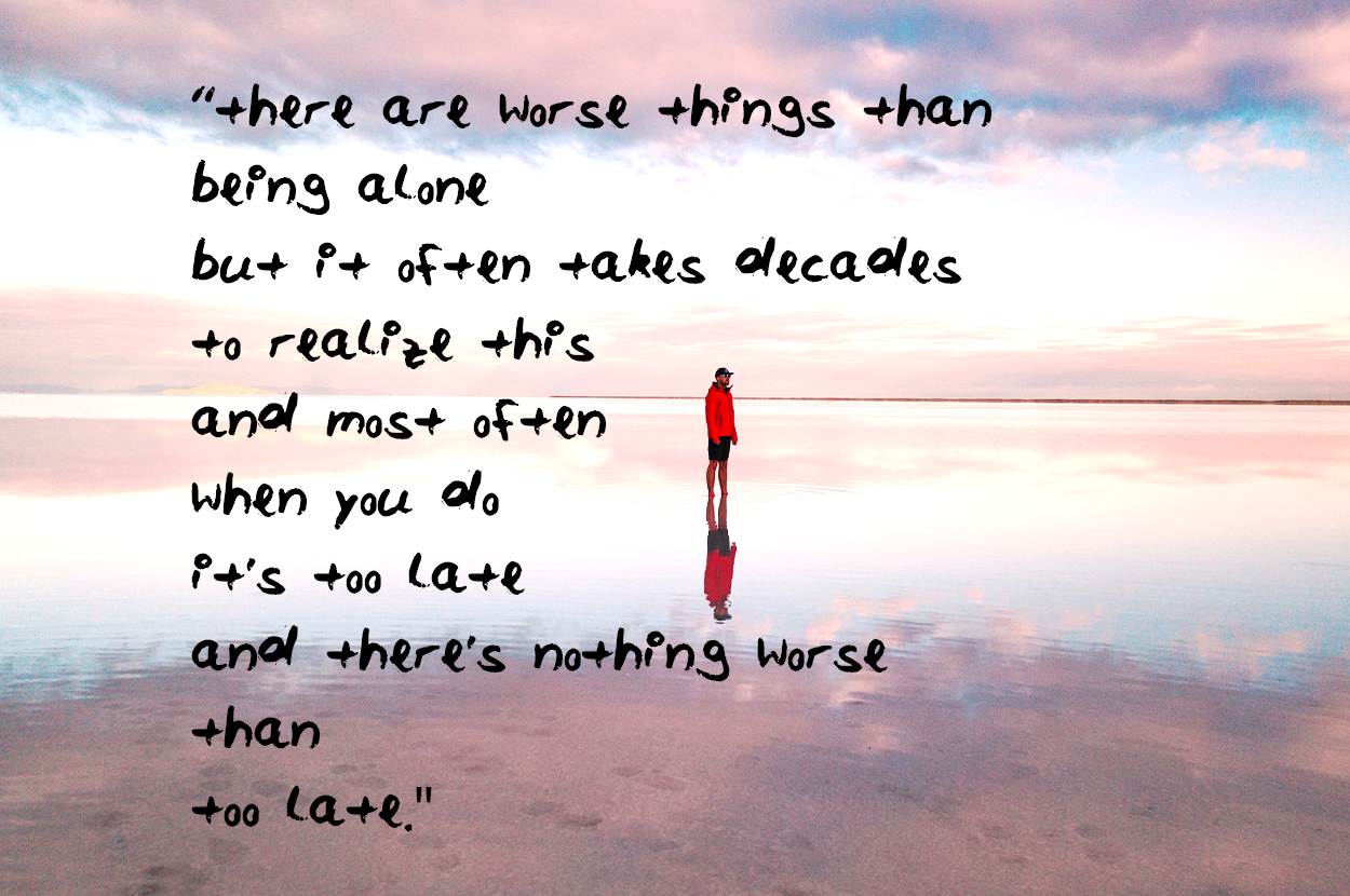 oh yes there are worse things than being alone but it often takes decades to realize this and most often when you do its too late and theres nothing worse than too late