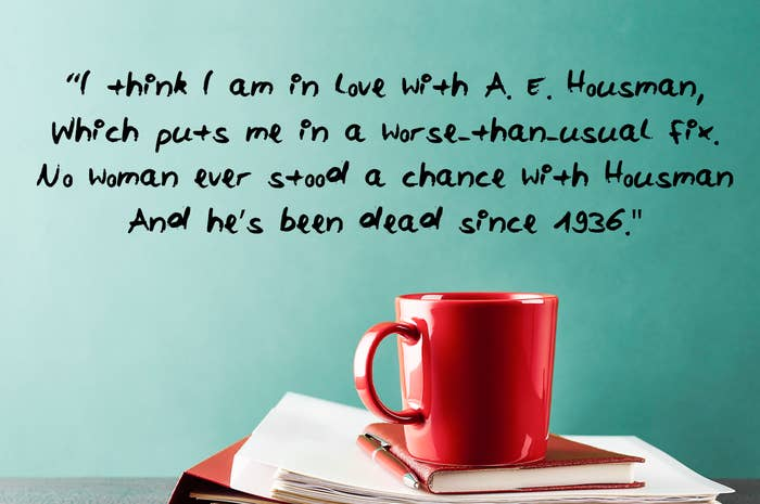 I think I am in love with A E Housman Which puts me in a worse than usual fix No woman ever stood a chance with Housman And he's been dead since 1936