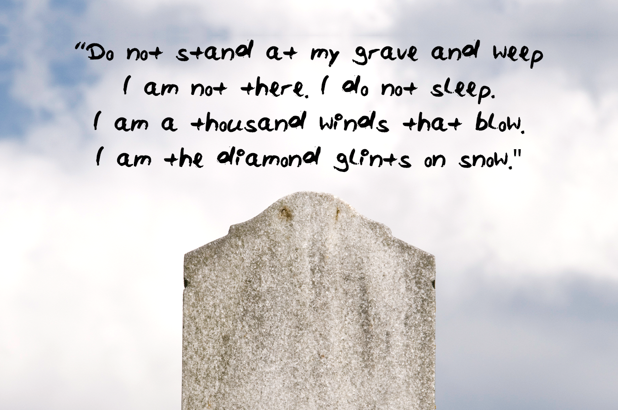Do not stand at my grave and weep I am not there I do not sleep I am a thousand winds that blow I am the diamond glints on snow