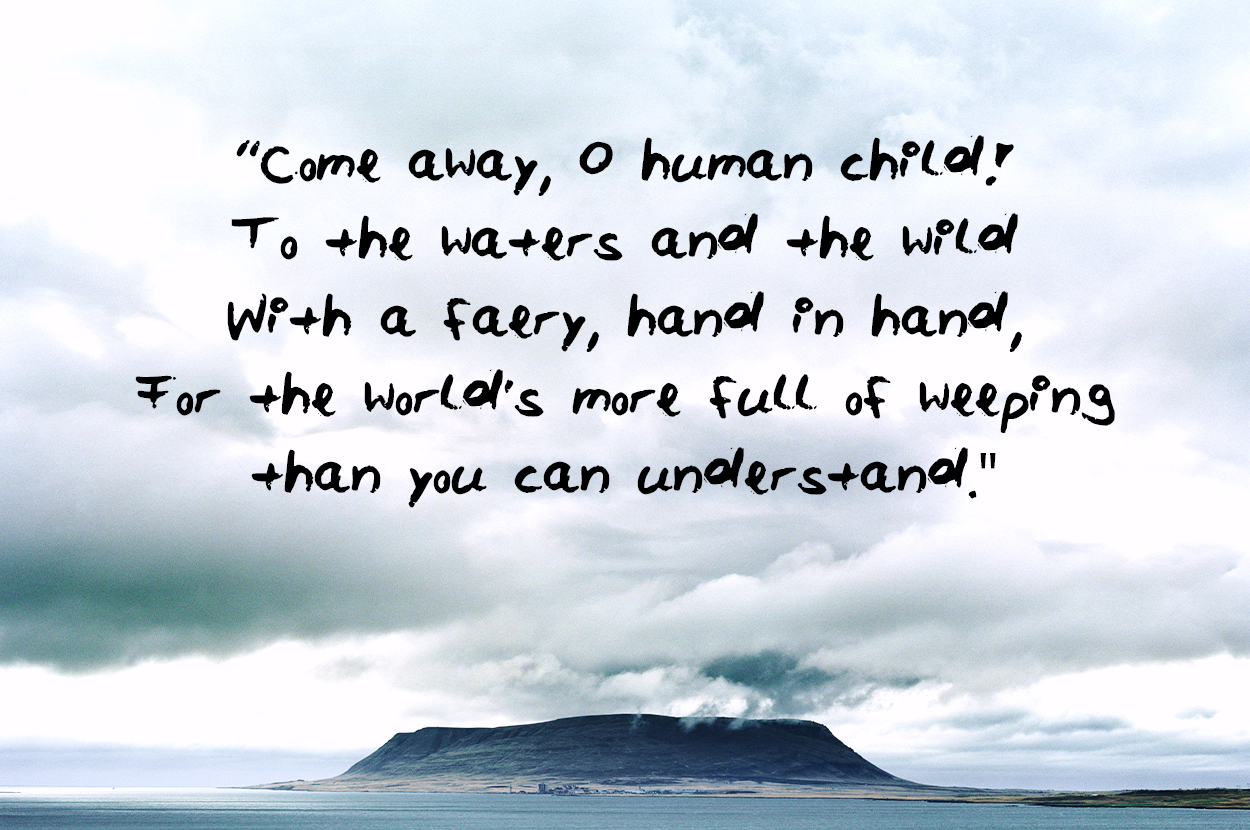 Come away O human child To the waters and the wild With a faery hand in hand For the worlds more full of weeping than you can understand