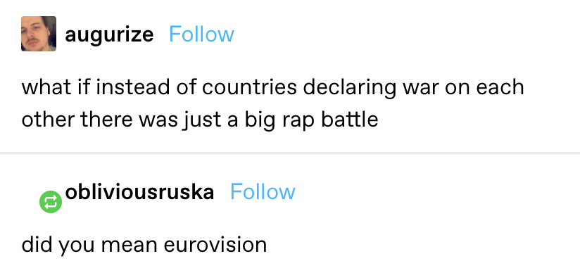 """""""what if instead of countries declaring war on each other there was just a big rap battle"""" reply: """"did you mean eurovision?"""""""