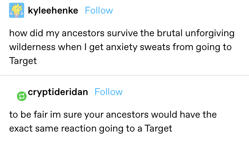 """""""how did my ancestors survive the brutal unforgiving wilderness when I get anxiety sweats from going to Target?"""" reply: """"to be fair I'm sure your ancestors would have the exact same reaction going to a Target"""""""