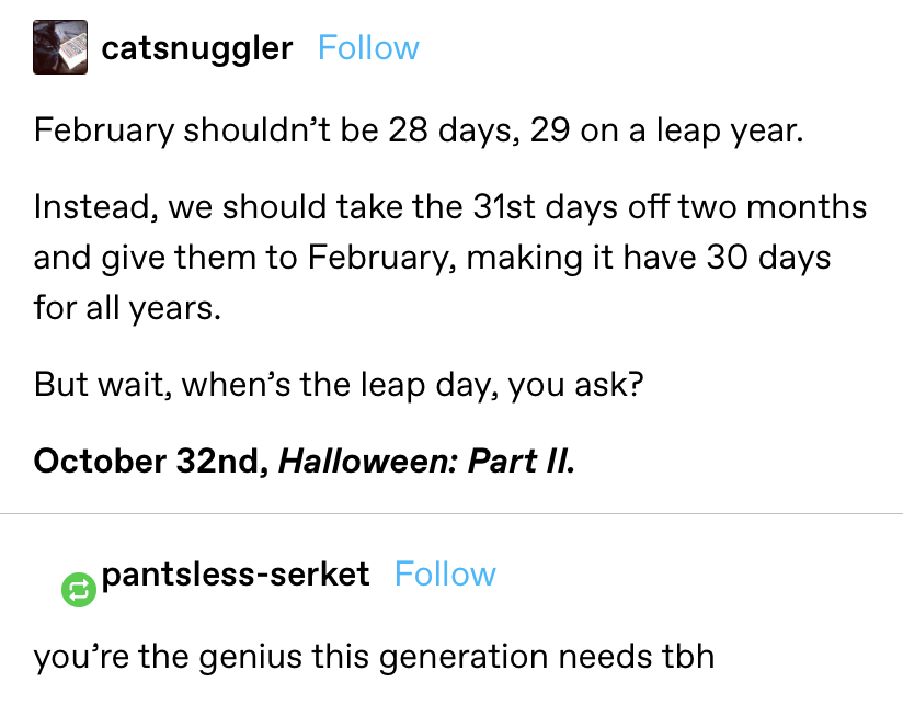 """""""February shouldn't be 28 days, 29 on a leap year. Instead, we should take the 31st days off two months and give them to February, making it have 30 days for all years. But wait, when's the leap day, you ask? October 32nd, Halloween: Part II."""""""