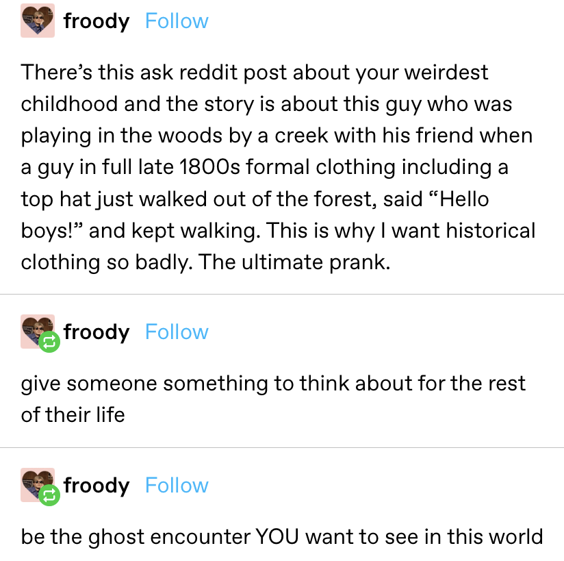 """story about this guy who was playing in the woods by a creek with his friend when a """"guy in full late 1800s formal clothing including a top hat just walked out of the forest, said 'Hello boys!' and kept walking...The ultimate prank."""""""