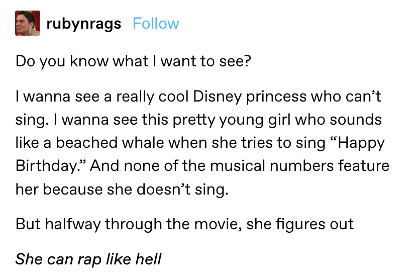 """""""I wanna see a really cool Disney princess who can't sing...And none of the musical numbers feature her because she doesn't sing. But halfway through the movie, she figures out she can rap like hell"""""""