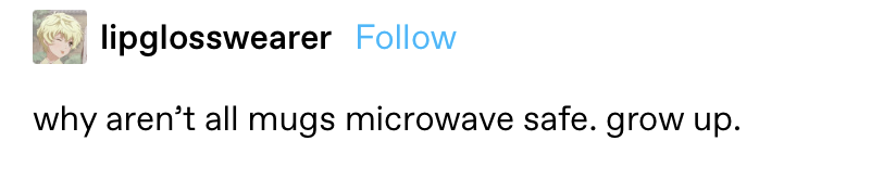 """""""why aren't all mugs microwave safe? Grow up"""""""