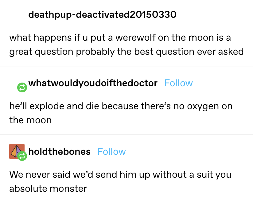 """""""What happens if you put a werewolf on the moon?,"""" reply: """"he'll explode and die because there's no oxygen on the moon,"""" next reply: """"We never said we'd send him up without a suit you absolute monster"""""""