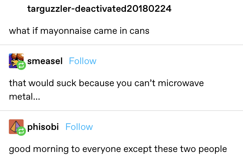 """""""What if mayonnaise came in cans?"""" Reply: """"That would suck because you can't microwave metal."""" Reply 2: """"Good morning to everyone except these two people"""""""