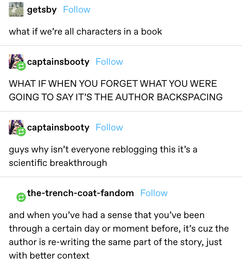 """""""What if we're all characters in a book?"""" Reply: """"WHAT IF WHEN YOU FORGET WHAT YOU WERE GOING TO SAY IT'S THE AUTHOR BACKSPACING?"""" Another reply: """"guys why isn't everyone reblogging this it's a scientific breakthrough?"""""""