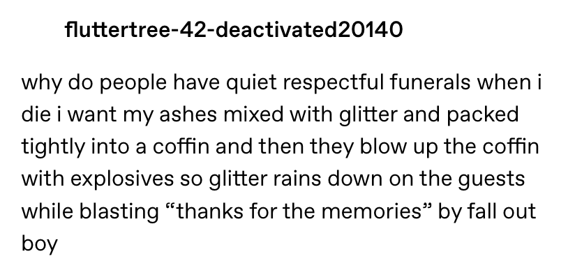"""""""when i die i want my ashes mixed with glitter and packed tightly in a coffin and then they blow up the coffin with explosives so glitter rains down on the guests while blasting thanks for the memories"""""""