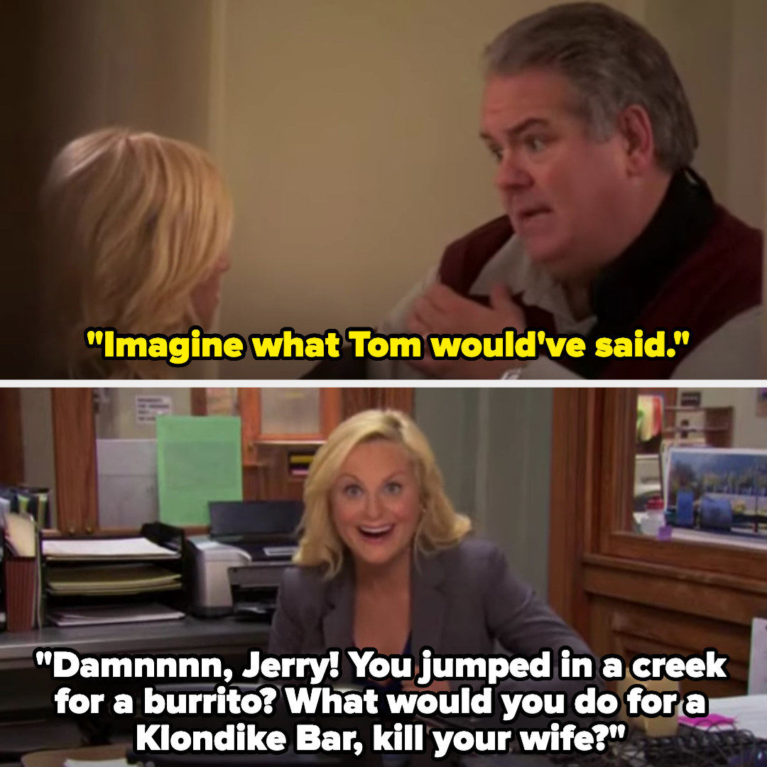 """Jerry says to Leslie, """"Imagine what Tom would've said"""" and Leslie, imitating Tom to the camera, says, """"Damnnnn, Jerry! You jumped in a creek for a burrito? What would you do for a Klondike Bar, kill your wife?"""""""