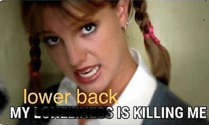 """Meme of Britney Spears from """"One More Time"""" with """"My Lower back is killing me"""" written on it"""