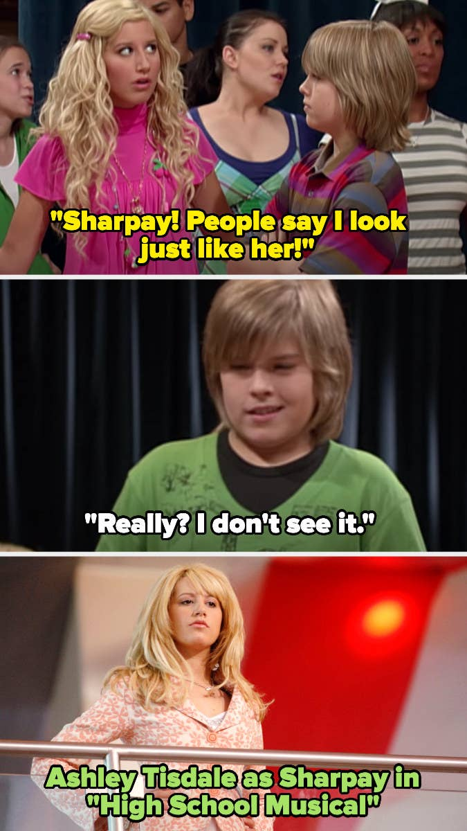 "On The Suite Life of Zack and Cody, Maddie says ""Sharpay! People say I look just like her!"" and Zack replies ""really? I don't see it"" and then there's a photo of Ashley as Sharpay in High School Musical"