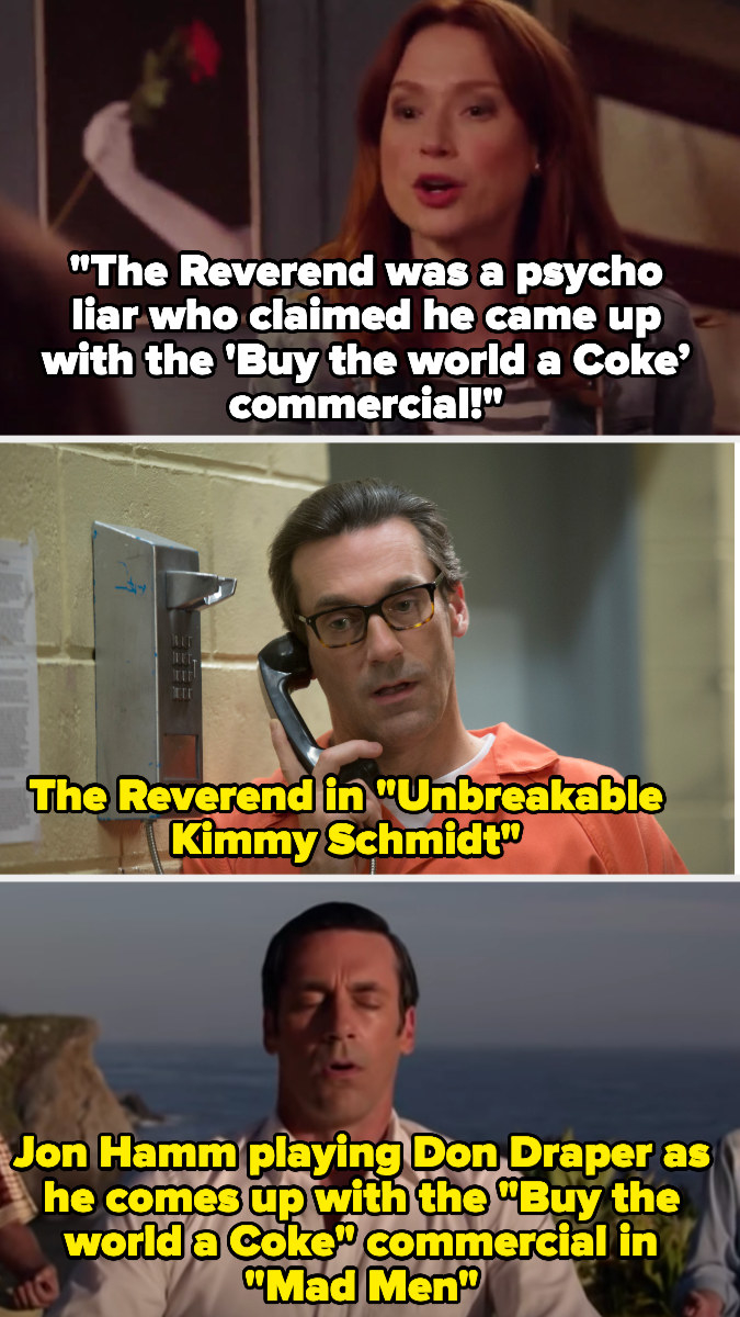 "Kimmy says the Reverend, played by Jon Hamm, said he invented the ""buy the world a Coke"" commercial — we then see Don Draper on Mad Men, played by Jon Hamm, coming up with the commercial"
