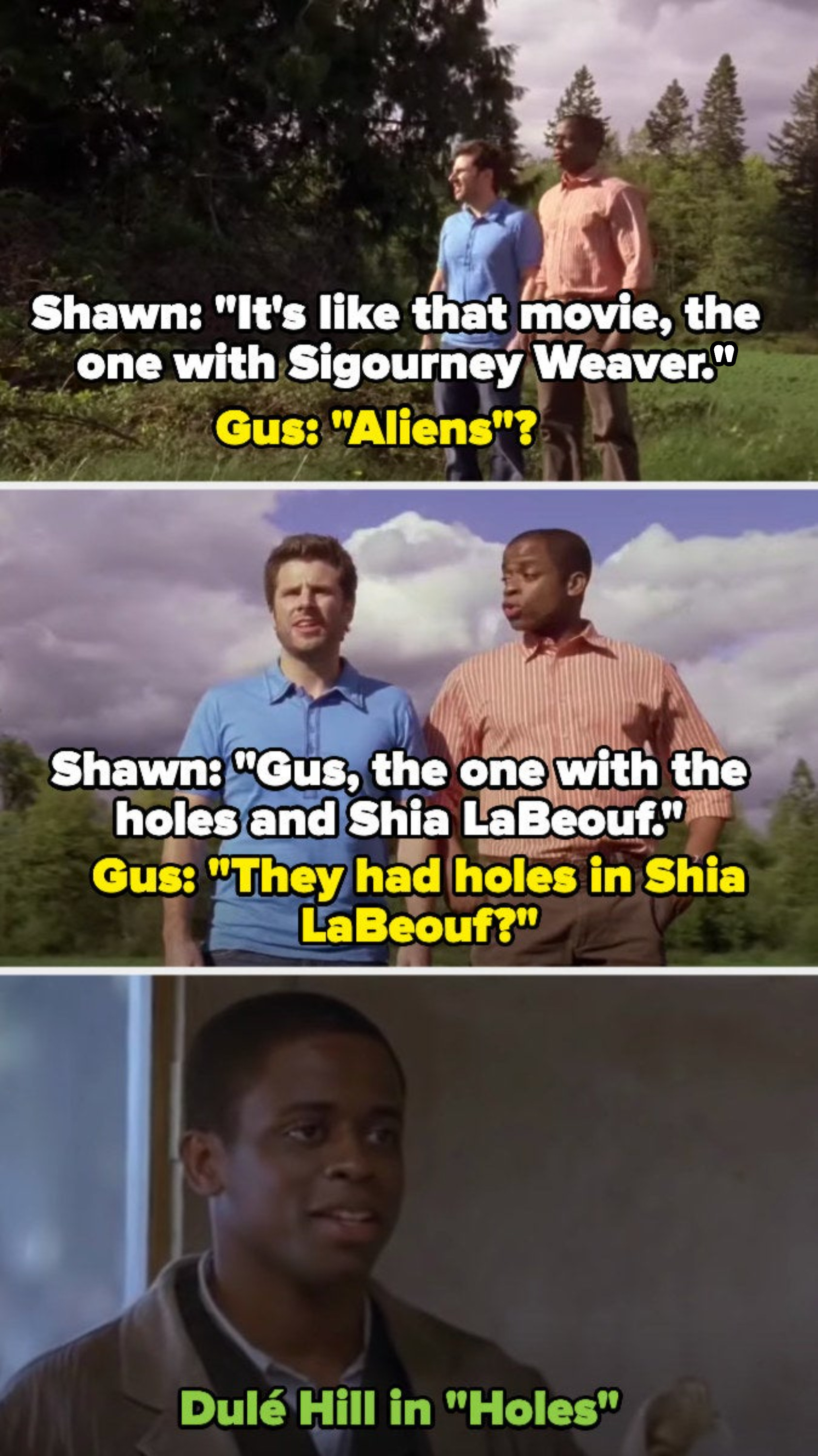 "Shawn tries to get Gus to remember ""Holes,"" calling it the movie with Sigourney Weaver and Shia LaBeouf, but Gus can't remember — that's because the actor was in ""Holes"" as Sam"