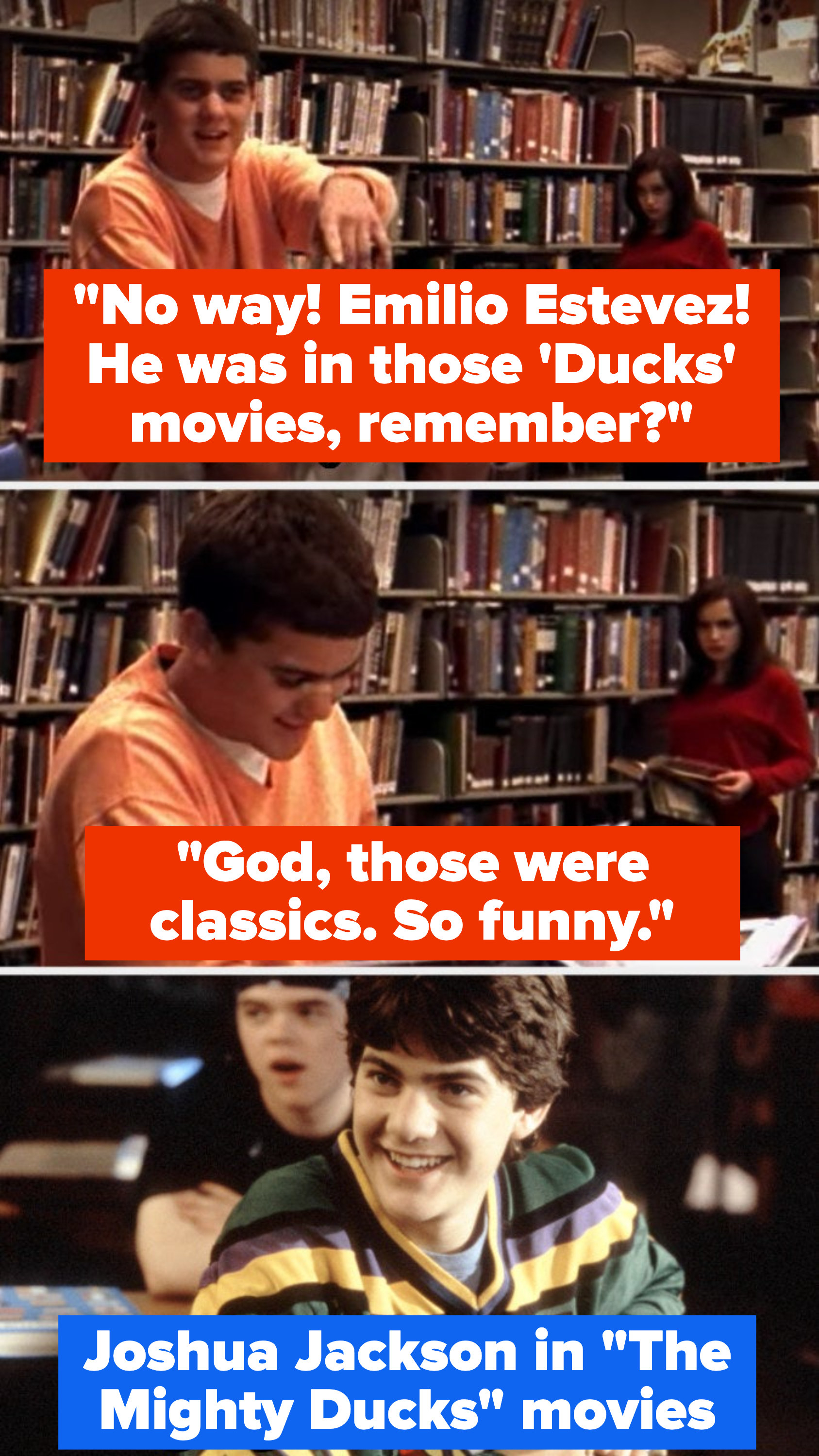"Pacey says ""No way! Emilio Estevez, he was in those duck movies, remember? God, those were classics. So funny"" and then there's a photo of him in the Mighty Ducks movies"