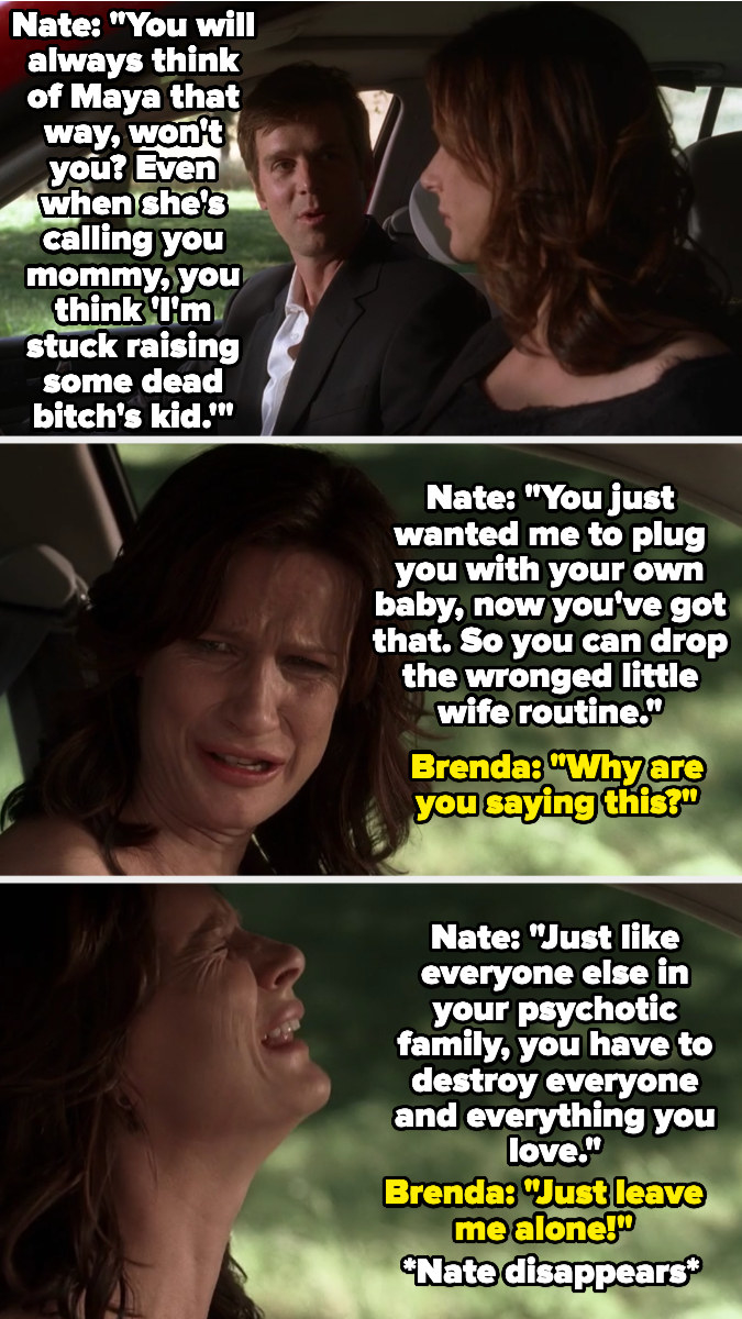 "Brenda imagines Nate in the car next to her, berating her for her ""wronged wife"" routine and for being mad she has to raise Maya, and calling her family psychotic, saying they all destroy everything they love — Brenda cries for him to leave her alone"