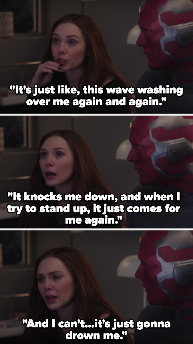 "Next to Vision, Wanda says, ""It's just like, this wave washing over me again and again. It knocks me down, and when I try to stand up, it just comes for me again. And I can't...it's just gonna drown me"""