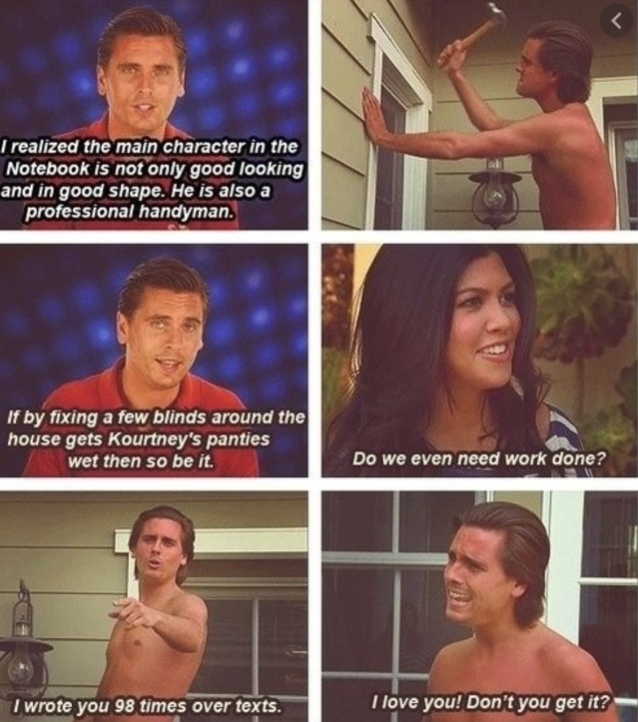 """Five images of Scott re-creating the movie scenes, saying """"I realized the main character in The Notebook is not only good looking and in good shape; he is also a professional handyman,"""" and Kourtney saying, """"Do we even need work done?"""""""