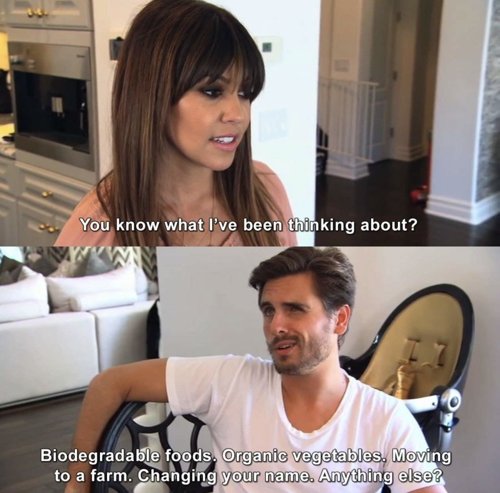 """Kourtney asking, """"You know what I've been thinking about?"""" and Scott answering, """"Biodegradable foods, organic vegetables, moving to a farm, changing your name; anything else?"""""""