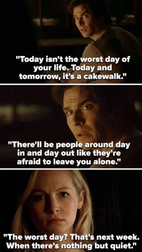 "Damon tells Caroline, ""Today it's the worst day of your life. Today and tomorrow, that's a cakewalk. There'll be people around day in and day out like they're afraid to leave you alone. The worst day? That's next week, when there's nothing but quiet"""