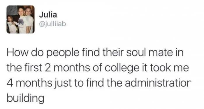 tweet reading, how do people find their soul mate in the first 2 months of college it took me 4 months just to find the administration building