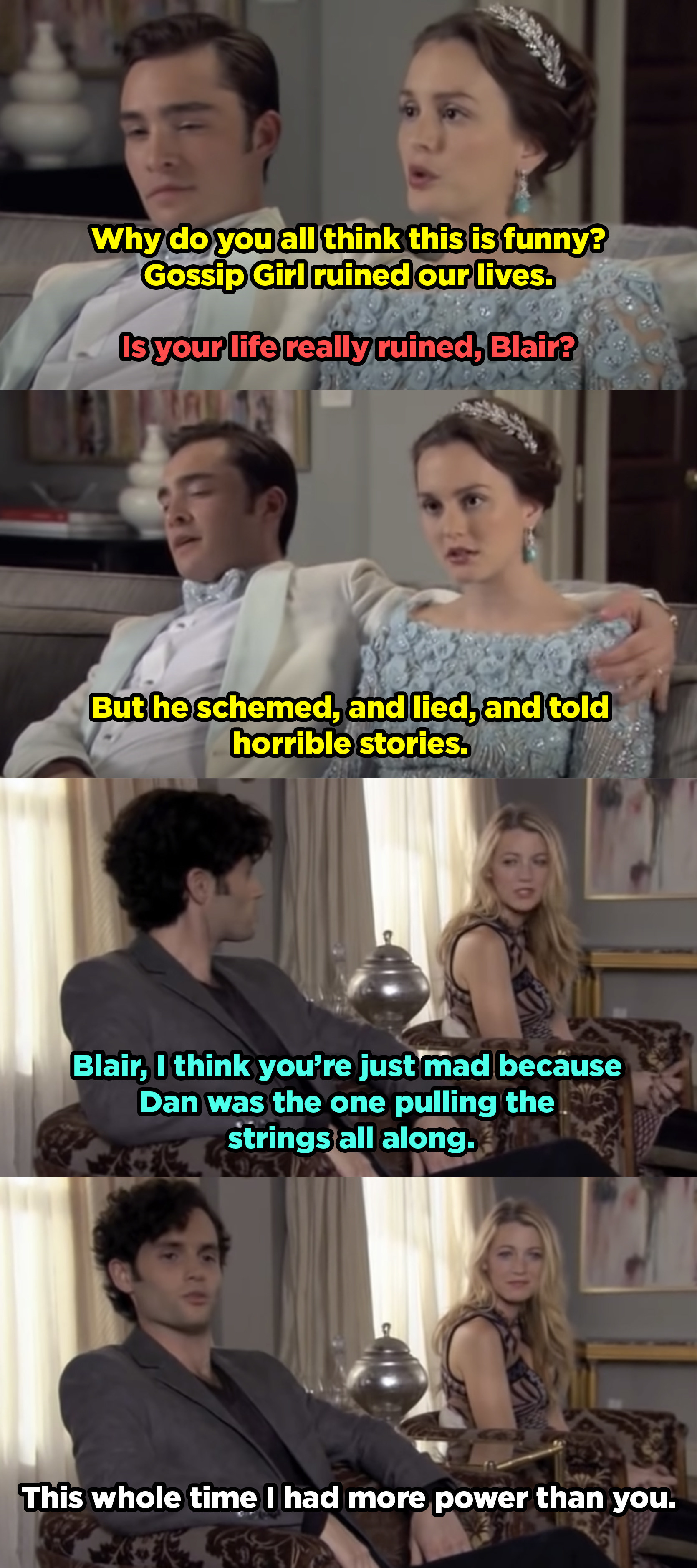 Blair is annoyed that everyone else isn't upset about Dan being gossip girl, they tell her she's only mad because he had more power than she ever did.