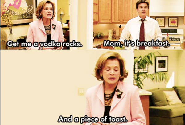 Lesli Walter saying 'get me a vodka on the rocks' Man tells her 'Mom, it's breakfast'. She replies 'and a piece of a toast'-Lucille Bluth