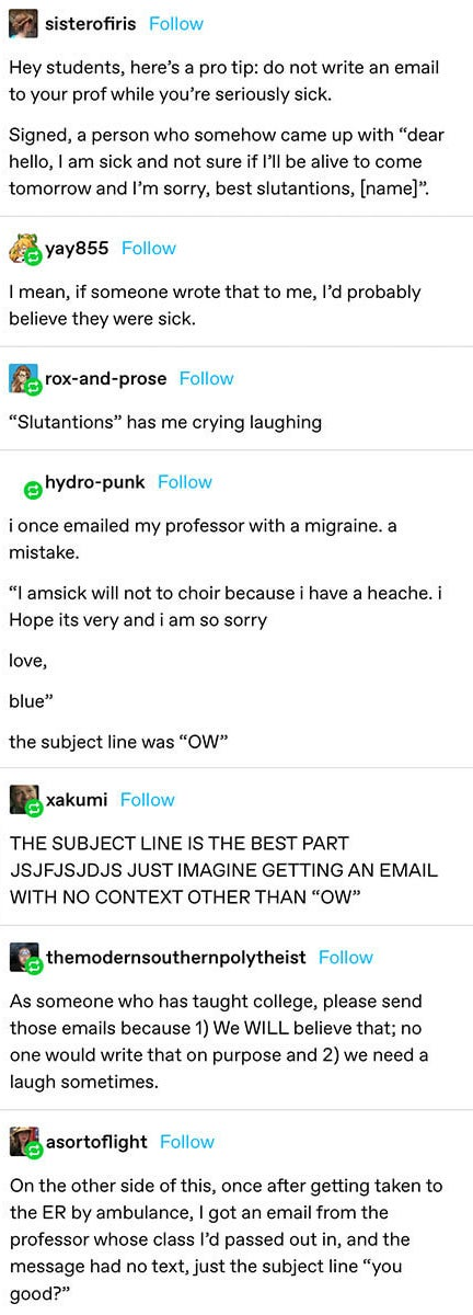 """""""Hey students, here's a pro tip: do not write an email to your prof while you're seriously sick. Signed, a person who somehow came up with 'dear hello, I am sick and not sure if I'll be alive to come tomorrow and I'm sorry, best slutantions, [name]'"""