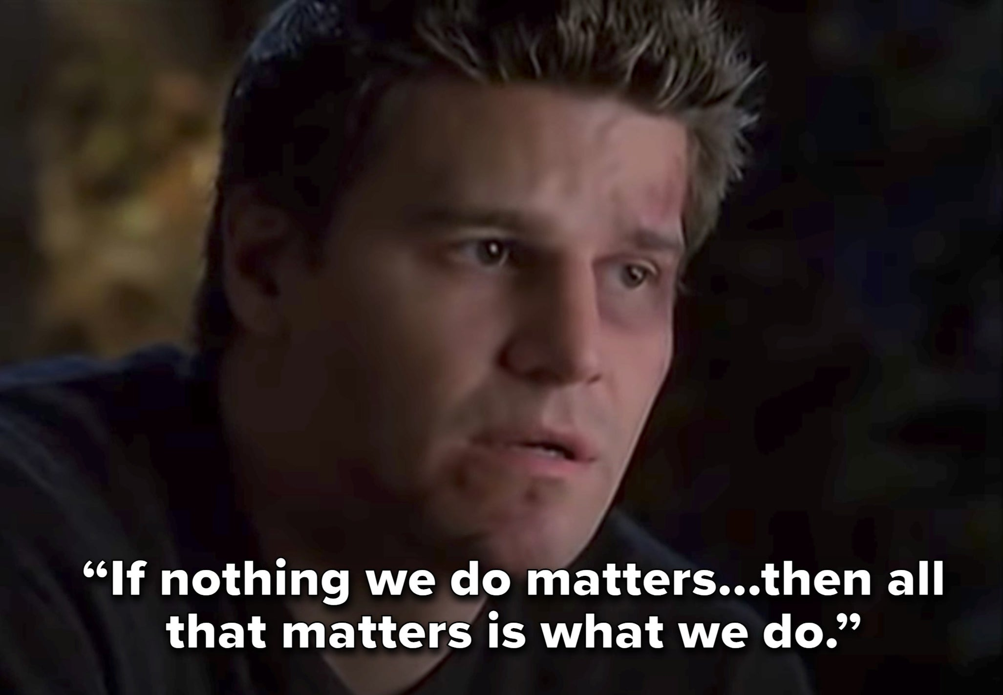 """If nothing we do matters...then all that matters is what we do"""