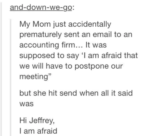 """story about someone's mom prematurely sending an email to an accounting firm that was supposed to say """"I am afraid we will have to postpone our meeting"""" but accidentally just sent """"I am afraid"""""""