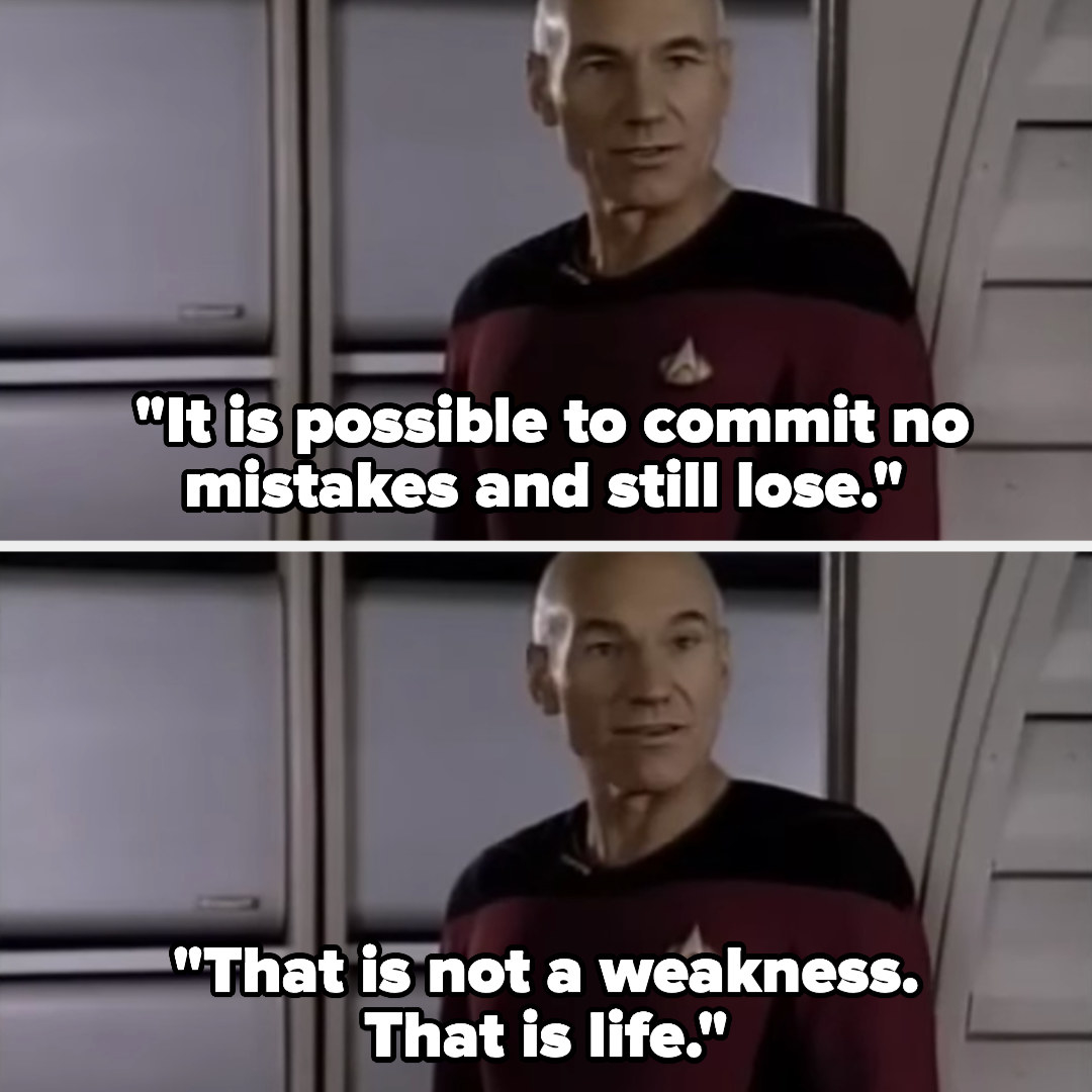 "Picard saying  ""It is possible to commit no mistakes and still lose. That is not weakness. That is life"" on Star Trek"